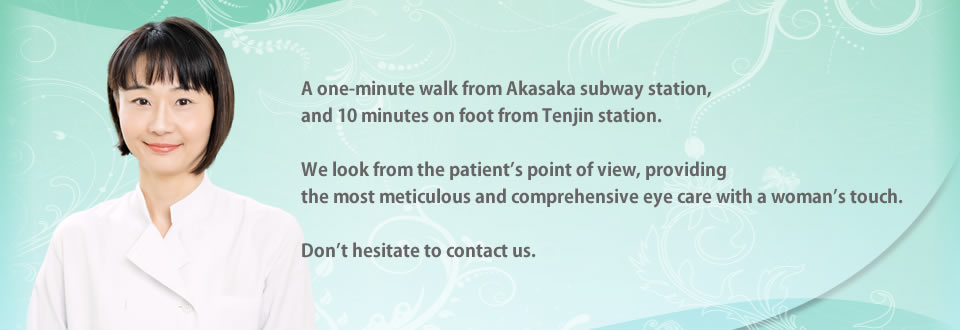 A one-minute walk from Akasaka subway station, and 10 minutes on foot from Tenjin station. We look from the patient's point of view, providing the most meticulous and comprehensive eye care with a woman's touch.